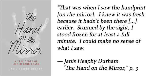 """that was when I saw the handprint on the mirror. i knew it was fresh because it hadn't been there earlier.  stunned by the sight, i stood frozen for at least a full minute.  i could make no sense of what i saw.  — Janis Heaphy Durham, """"The Hand on the Mirror,"""" p. 3"""