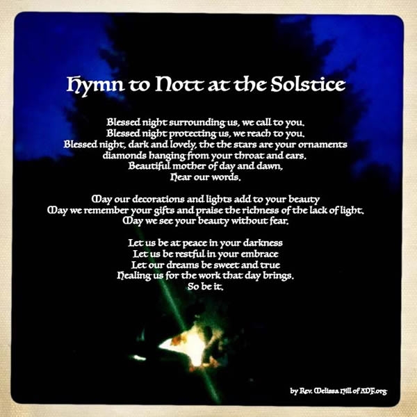 Hymn to Nott at the Solstice - Blessed night surrounding us, we call to you. Blessed night protecting us, we reach to you. Blessed night, dark and lovely, the stars are your ornaments, diamonds hanging from your throat and ears.  Beautiful mother of day and dawn, hear our words.  May our decorations and lights add to your beauty.  May we remember your gifts and praise the richness of the lack of light.  May we see your beauty without fear.  Let us be at peace in your darkness.  Let us be restful in your embrace.  Let our drams be sweet and true healing us for the work that day brings. So be it.