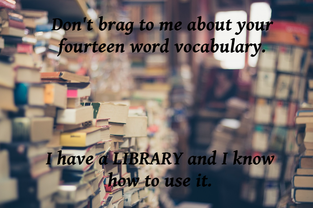 Don't brag to me about your fourteen word vocabulary. I have a LIBRARY and I know how to use it.