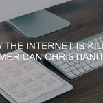 How the Internet is Killing American Christianity Andy Gill Patheos