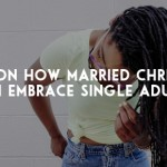 6 TIPS ON HOW MARRIED CHRISTIANS CAN EMBRACE SINGLE ADULTS