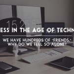 "Loneliness in the Age of Technology: We have hundreds of ""friends,"" why do we feel so alone?"