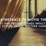 From Cathedrals to Movie Theaters: Past and Present Trends Impact on the Future of the Western Church