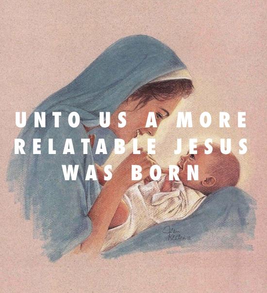 UNTO US A MORE RELATABLE JESUS WAS BORN