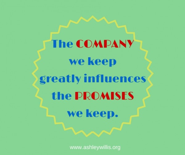 The COMPANYwe keepgreatly influencesthe PROMISESwe keep.