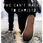 We Can't Walk To Christ!