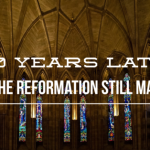 500 Years Later: Why The Reformation Still Matters