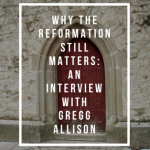 Why The Reformation Still Matters: An Interview with Gregg Allison