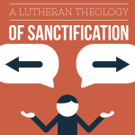 A Lutheran Theology of Sanctification