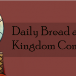 Daily Bread and Kingdom come