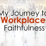 My Journey to Workplace Faithfulness
