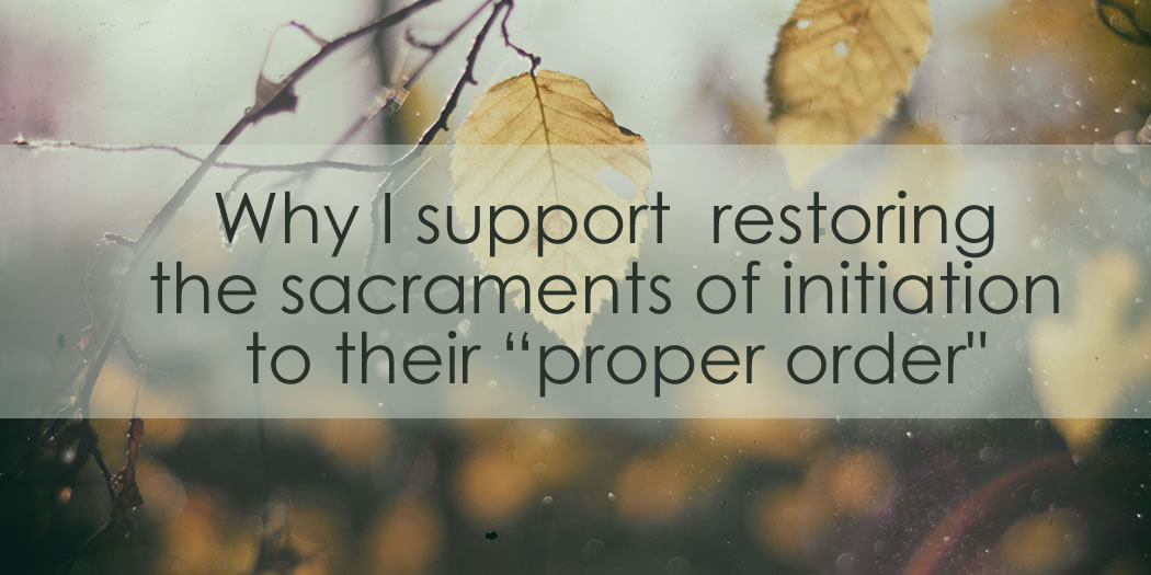 """Why I support  restoring the sacraments of initiation to their """"proper order:"""" Baptism, Confirmation, and then First Holy Communion."""