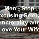 Men – Stop Excusing Sexual Immorality & Love Your Wife