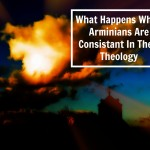What Happens When Arminians Are Consistent In Their Theology