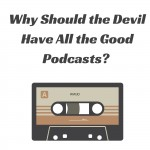Announcement: Why Should the Devil Have All the Good Podcasts?