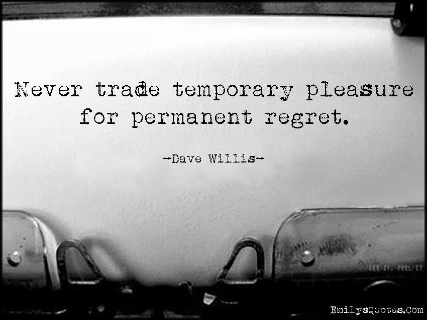 never trade temporary pleasure for permanent regret Dave Willis quote davewillis.org