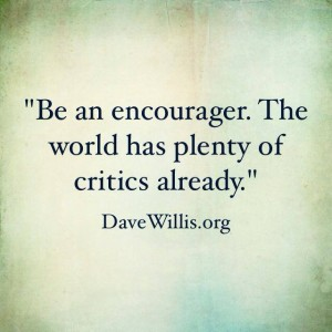 Be an encourager. The world has plenty of critics already. Dave Willis quote