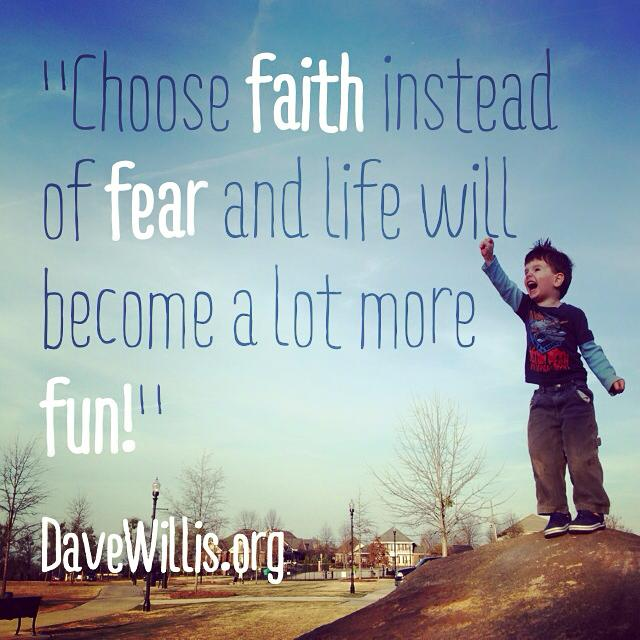 Dave Willis Quote Choose Faith Instead Of Fear Life Fun.  1509219_640203762707039_1106646096_n