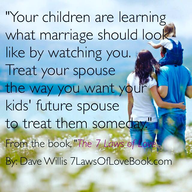 Kids will remember - Your children are learning what marriage should look like by watching you. Treat your spouse the way you want your kids' future spouse to treat them someday.