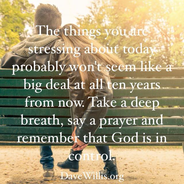 Dave Willis davewillis.org quote the stuff you're stressing about won't be a big deal ten years from now trust God