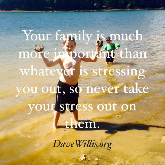 your family is more important than stress stressing you quote Dave Willis davewillis.org