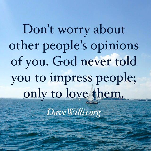 Dave Willis quote quotes davewillis.org don't worry about opinions God never told you to impress people only to love