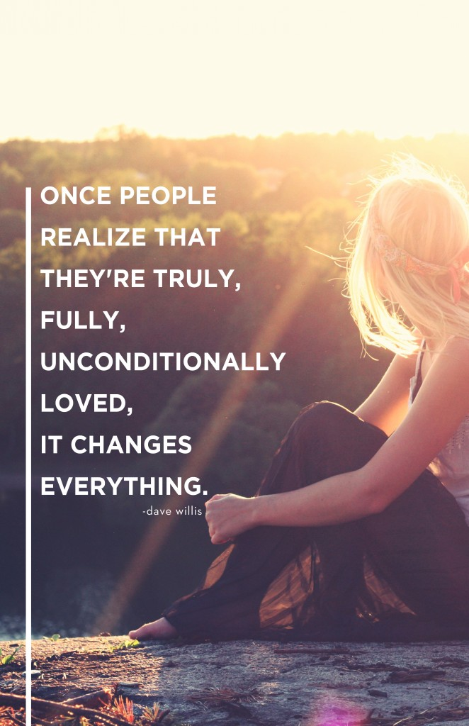 once people know they're fully unconditionally loved it changes everything quote love Dave Willis davewillis.org