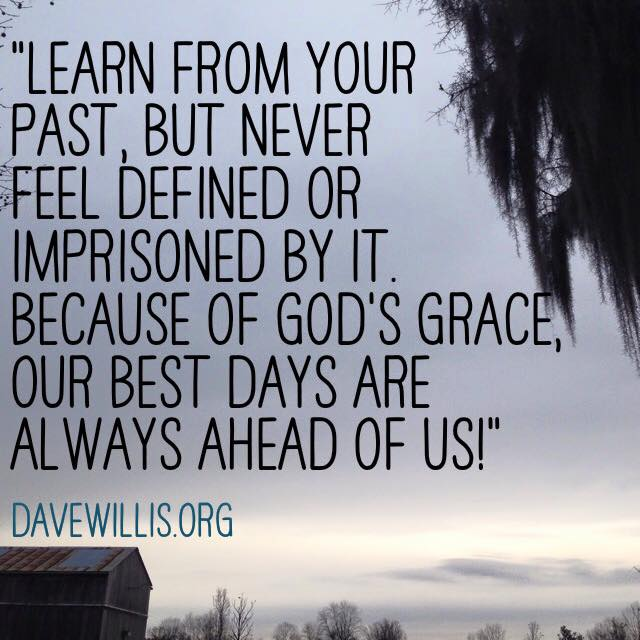 Dave Willis quote davewillis.org learn from the past but don't be defined by it God's grace our best days are ahead