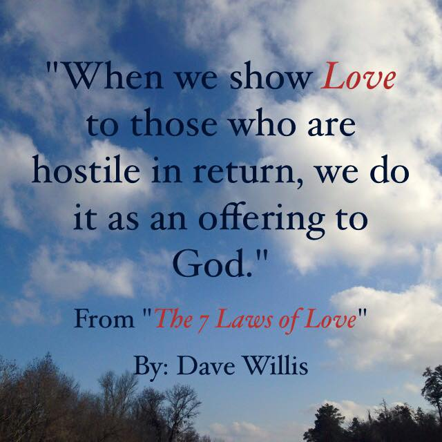 Dave Willis quote when we show love to those who are hostile we do it as offering to God #7lawsoflove seven laws of love book