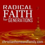 Radical Faith For Generations – Radical is Exactly the Right Word