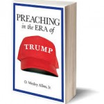 What to Say When There is So Much to Say: Preaching in the Era of Trump