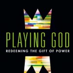 Playing God: Redeeming the Gift of Power