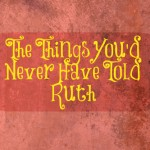 The Things You'd Never Have Told Ruth