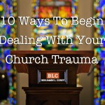 10 Ways To Begin Dealing With Your Church Trauma
