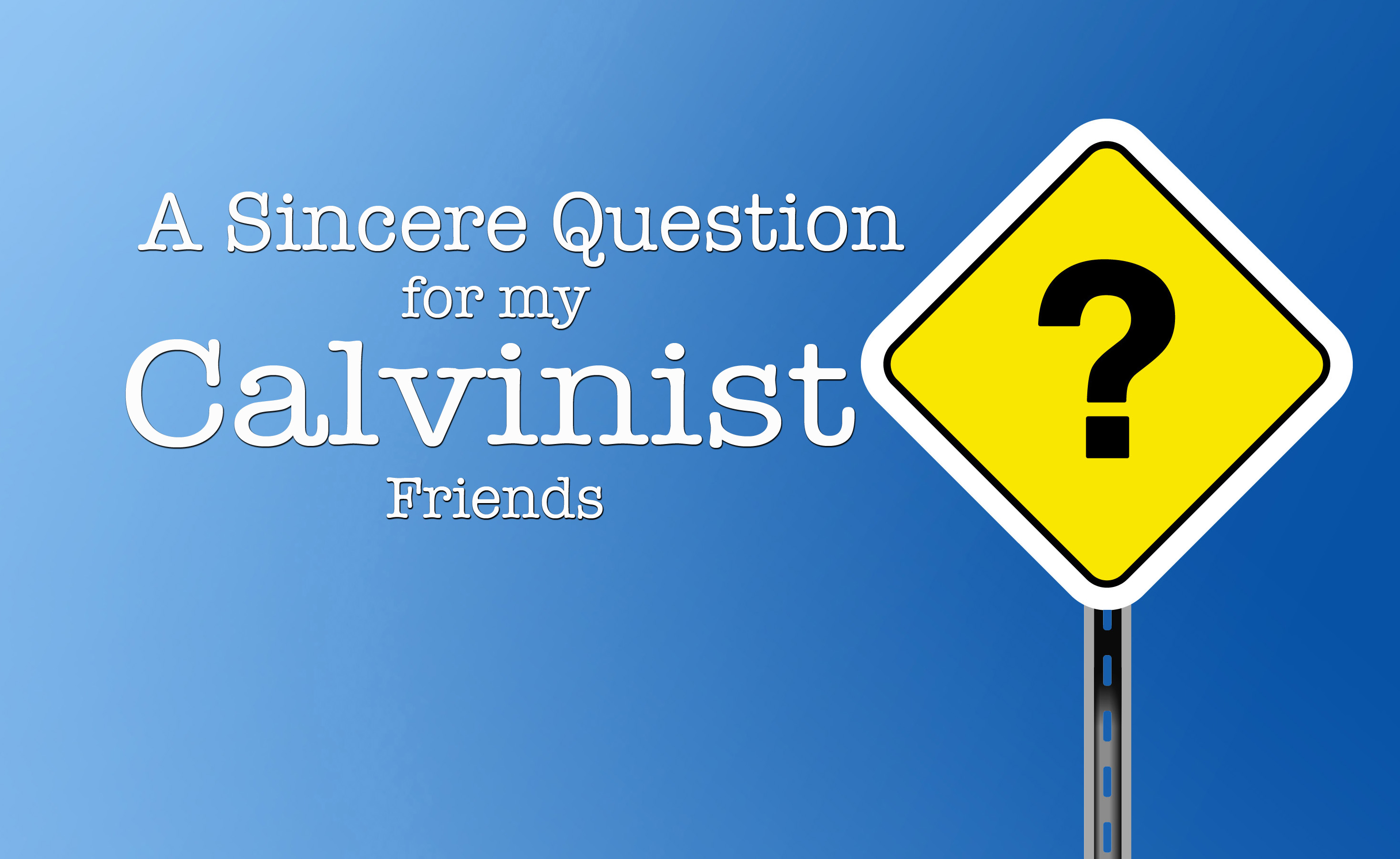 a sincere question for my calvinist friends