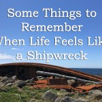 Some Things to Remember When Life Feels Like a Shipwreck