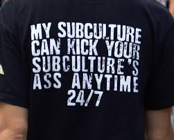 My subculture can kick your subculture's ass anytime 24/7