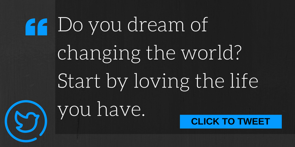 Do you dream of changing the world? Start by loving the life you have.