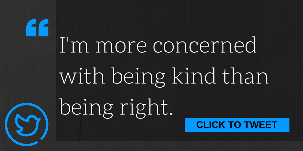 I'm more concerned with being kind than being right.
