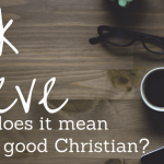 ASK STEVE #2: What Does it Mean to be a Good Christian?