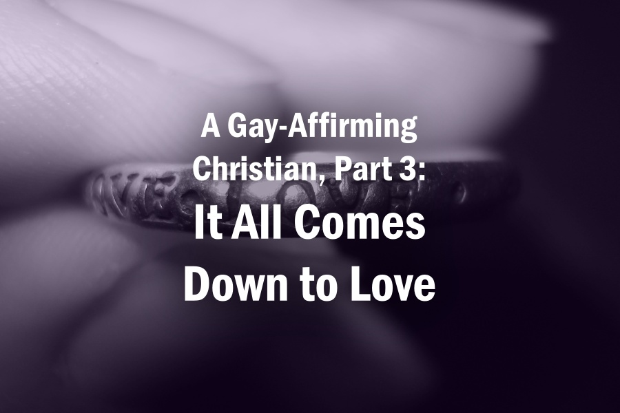 A Gay-Affirming Christian, Part 3: It All Comes Down to Love