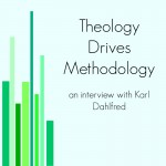 Interview with Karl Dahlfred, Theology Drives Methodology (Part 1)