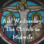 Ash Wednesday: The Church As a Midwife