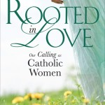 Rooted in Love:  Tools and Inspiration for Catholic Women