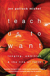 "Big Enough Desires? Reflections on Jen Pollock Michel's ""Teach Us to Want"""