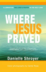 "Walking with Jesus: Reflections on Danielle Shroyer's ""Where Jesus Prayed"""