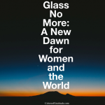 Glass No More: A New Dawn for Women and the World