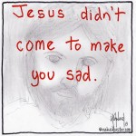 jesus didn't come to make you sad cartoon by nakedpastor david hayward