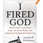 Review: I Fired God: My Life Inside–and Escape from–the Secret World of the Independent Fundamental Baptist Cult by Jocelyn Zichterman