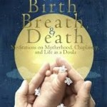 Review: Birth, Breath & Death: Meditations on Motherhood, Chaplaincy, and Life as a Doula